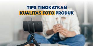 Tips Tingkatkan Kualitas Foto Produk